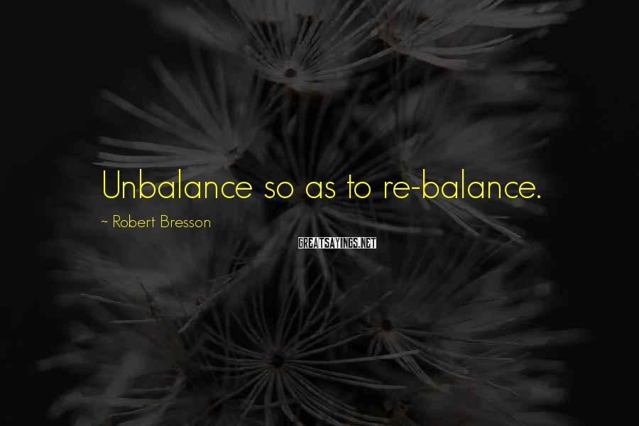 Robert Bresson Sayings: Unbalance so as to re-balance.