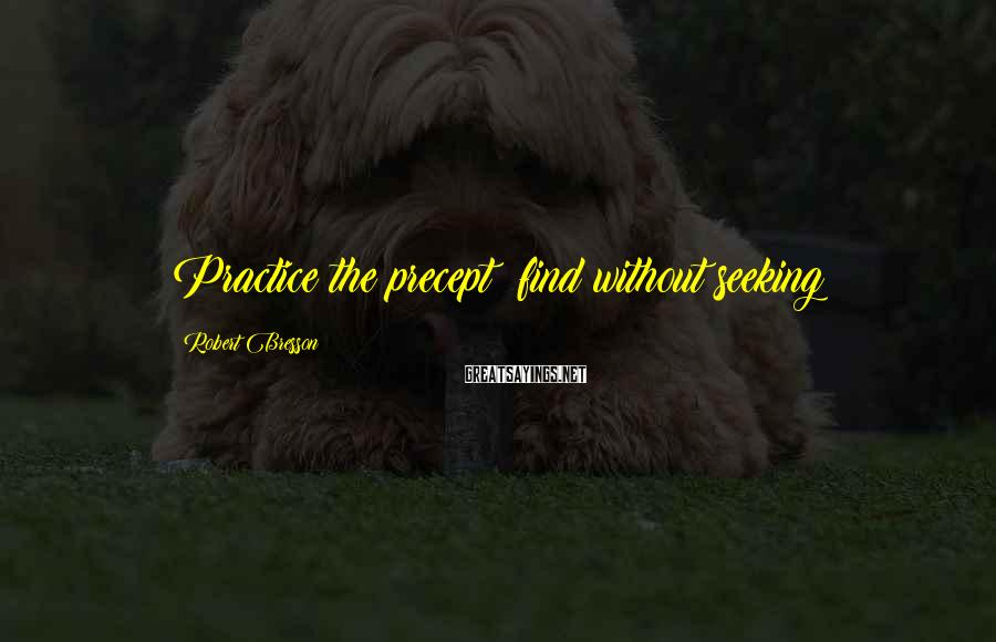 Robert Bresson Sayings: Practice the precept: find without seeking
