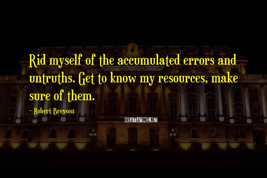 Robert Bresson Sayings: Rid myself of the accumulated errors and untruths. Get to know my resources, make sure