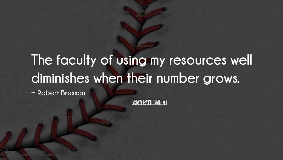 Robert Bresson Sayings: The faculty of using my resources well diminishes when their number grows.
