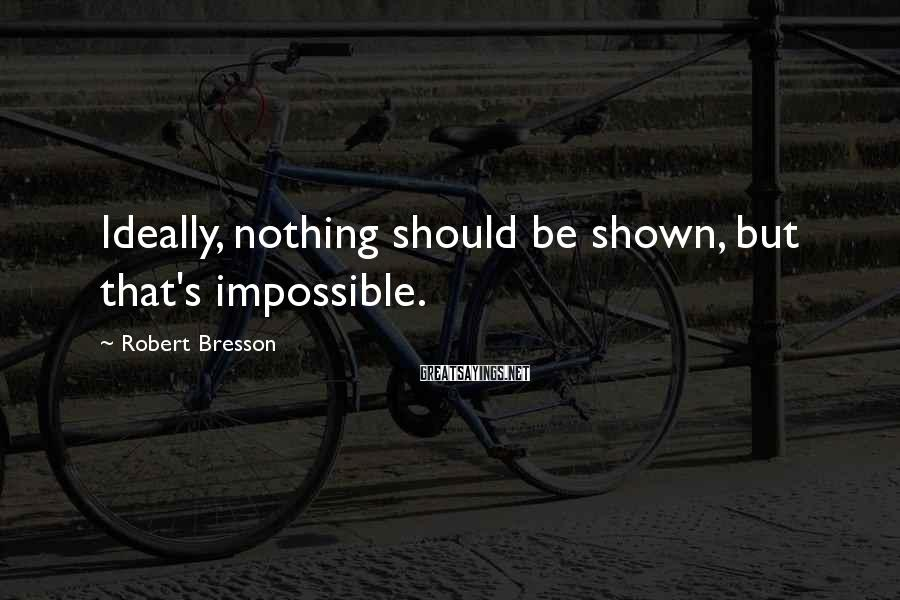 Robert Bresson Sayings: Ideally, nothing should be shown, but that's impossible.