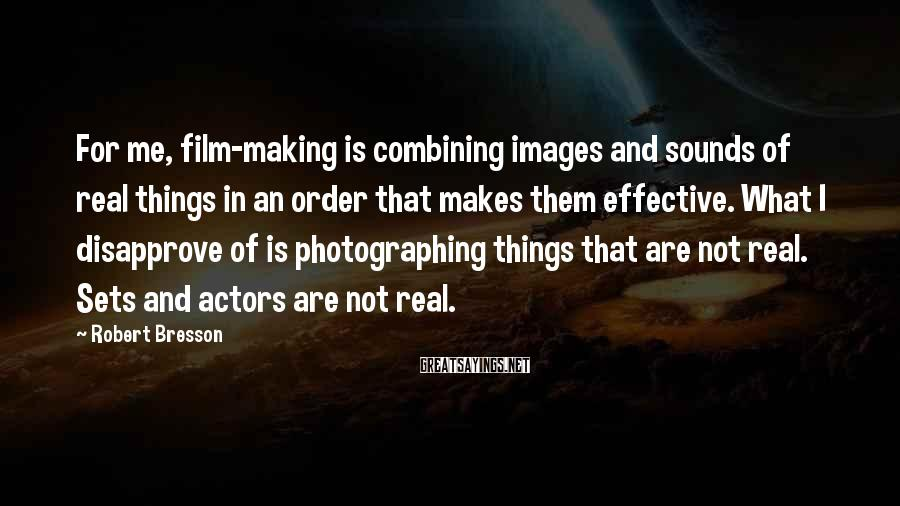 Robert Bresson Sayings: For me, film-making is combining images and sounds of real things in an order that