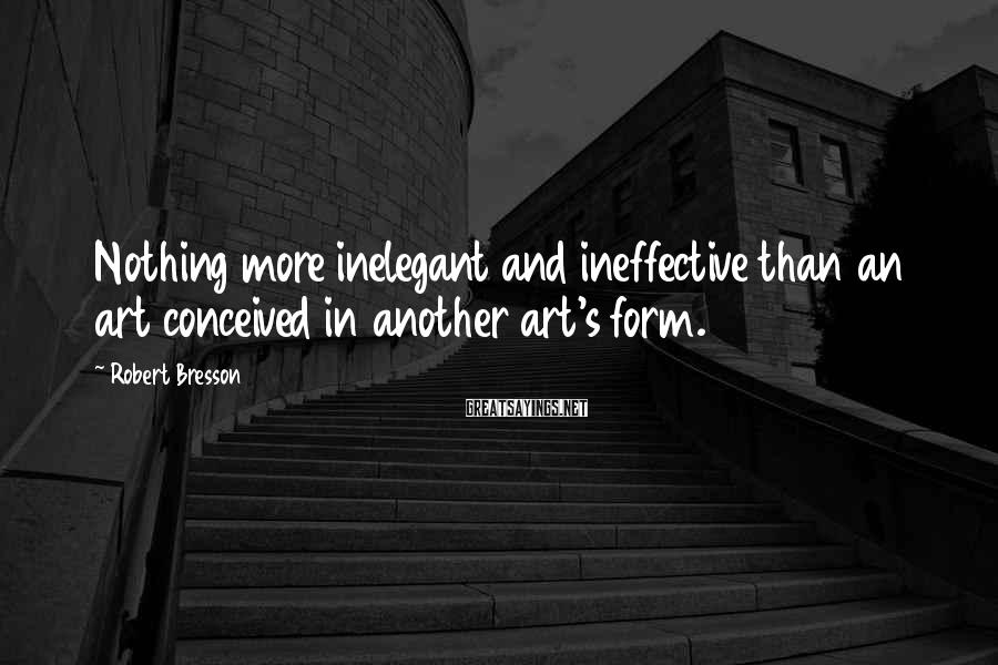 Robert Bresson Sayings: Nothing more inelegant and ineffective than an art conceived in another art's form.