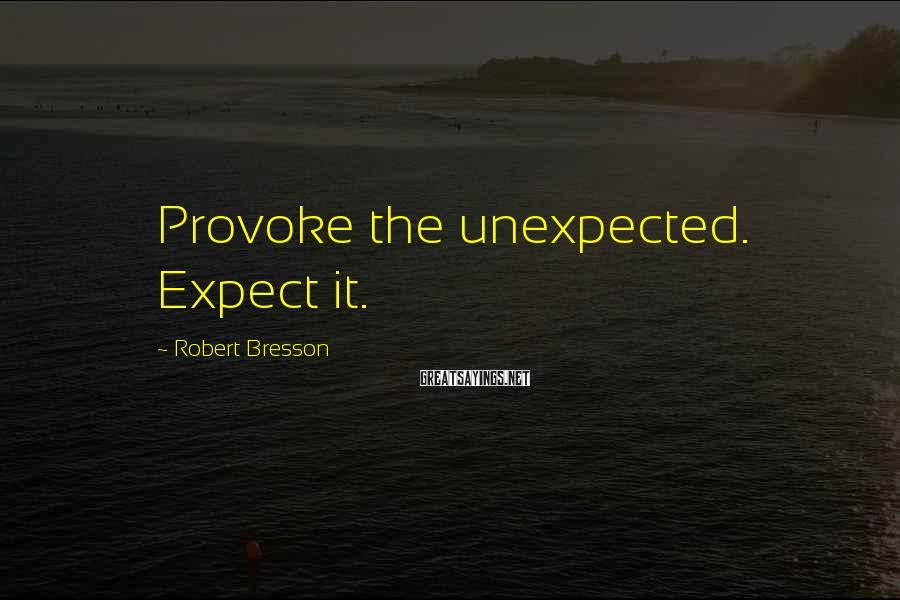 Robert Bresson Sayings: Provoke the unexpected. Expect it.