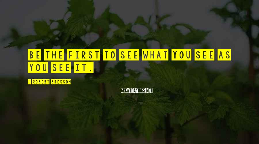 Robert Bresson Sayings: Be the first to see what you see as you see it.