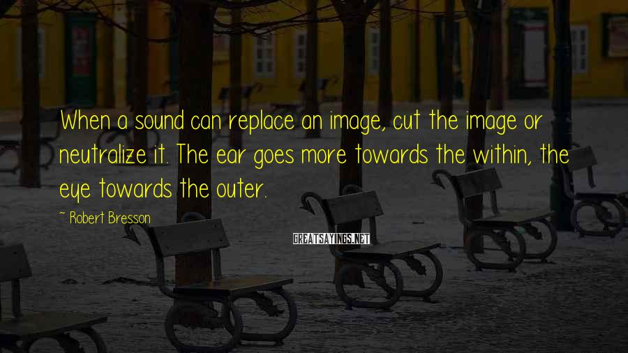 Robert Bresson Sayings: When a sound can replace an image, cut the image or neutralize it. The ear