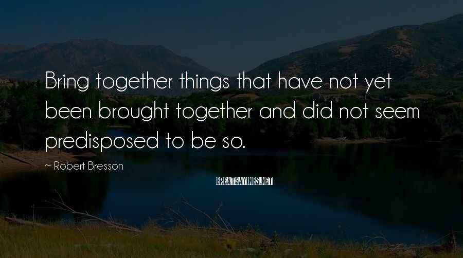 Robert Bresson Sayings: Bring together things that have not yet been brought together and did not seem predisposed