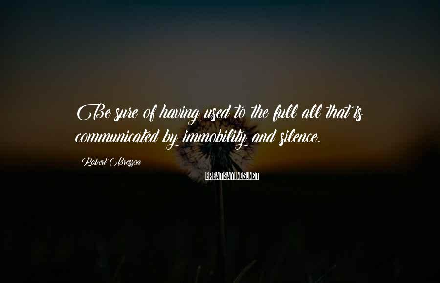 Robert Bresson Sayings: Be sure of having used to the full all that is communicated by immobility and