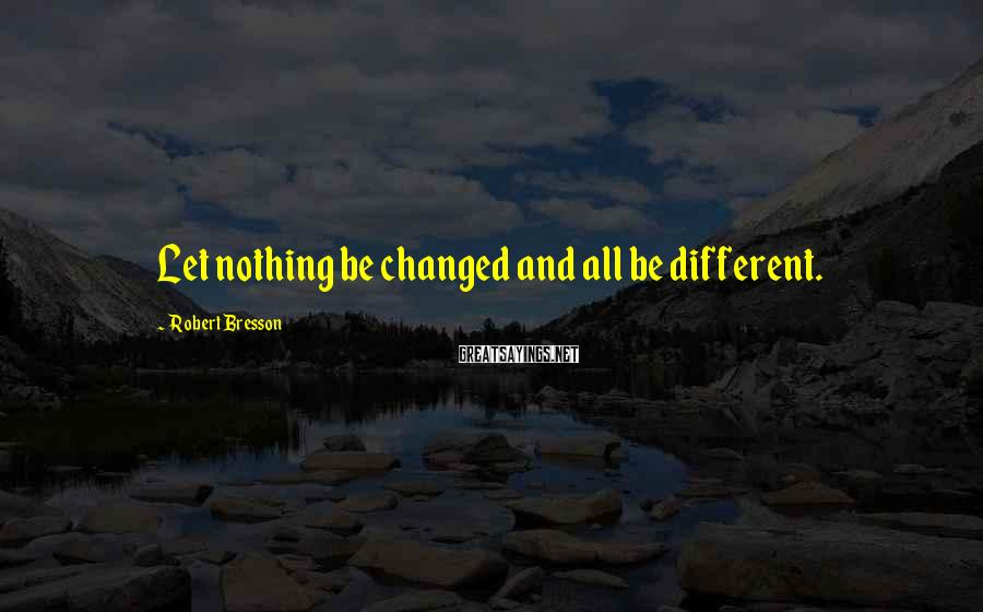 Robert Bresson Sayings: Let nothing be changed and all be different.