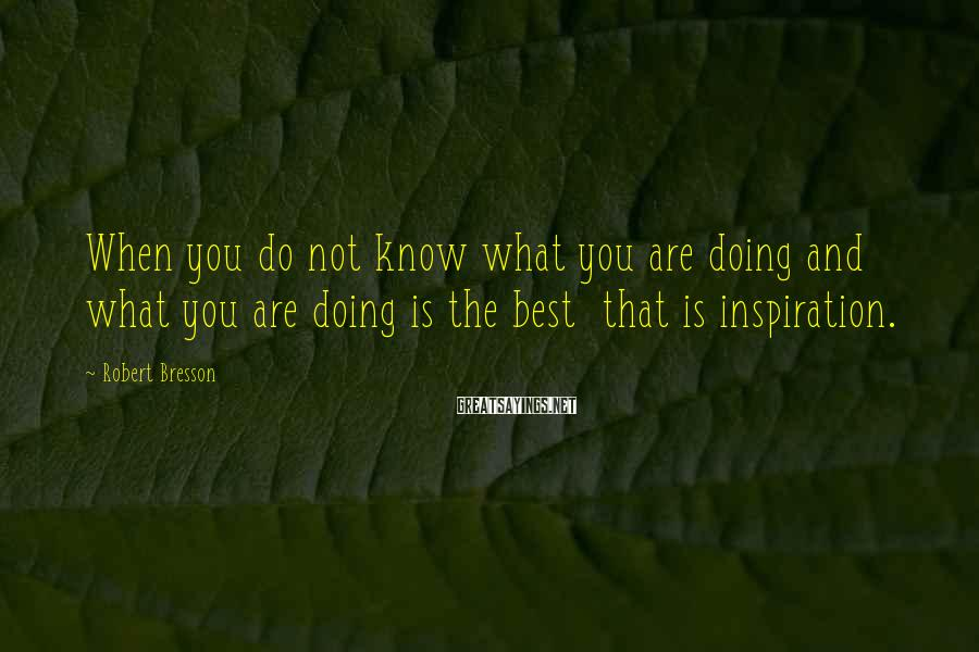 Robert Bresson Sayings: When you do not know what you are doing and what you are doing is