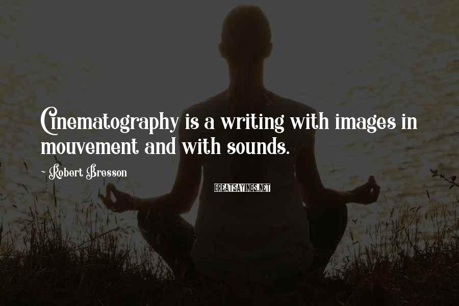 Robert Bresson Sayings: Cinematography is a writing with images in mouvement and with sounds.