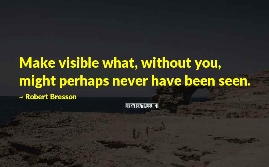 Robert Bresson Sayings: Make visible what, without you, might perhaps never have been seen.