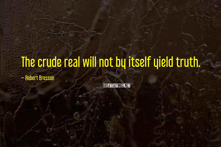 Robert Bresson Sayings: The crude real will not by itself yield truth.