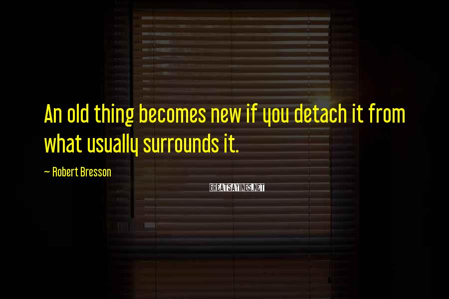 Robert Bresson Sayings: An old thing becomes new if you detach it from what usually surrounds it.