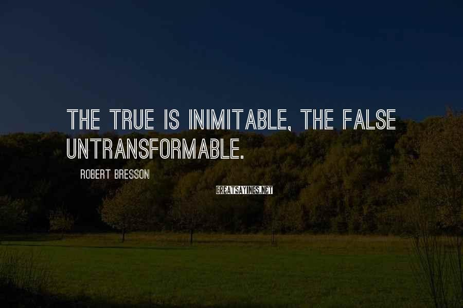 Robert Bresson Sayings: The true is inimitable, the false untransformable.