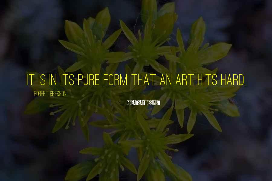 Robert Bresson Sayings: It is in its pure form that an art hits hard.