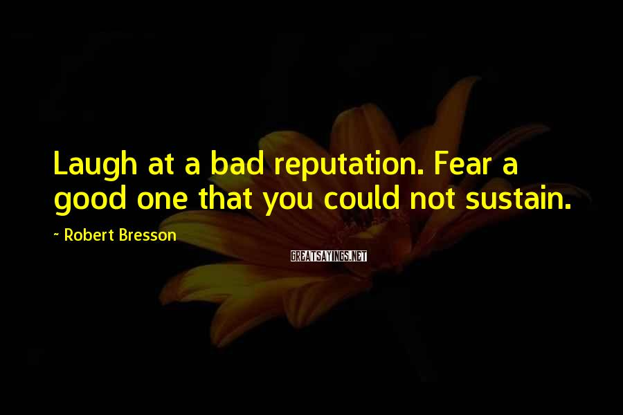Robert Bresson Sayings: Laugh at a bad reputation. Fear a good one that you could not sustain.