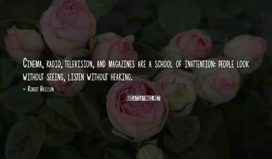 Robert Bresson Sayings: Cinema, radio, television, and magazines are a school of inattention: people look without seeing, listen