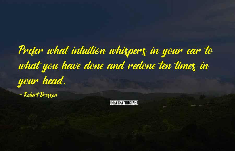Robert Bresson Sayings: Prefer what intuition whispers in your ear to what you have done and redone ten