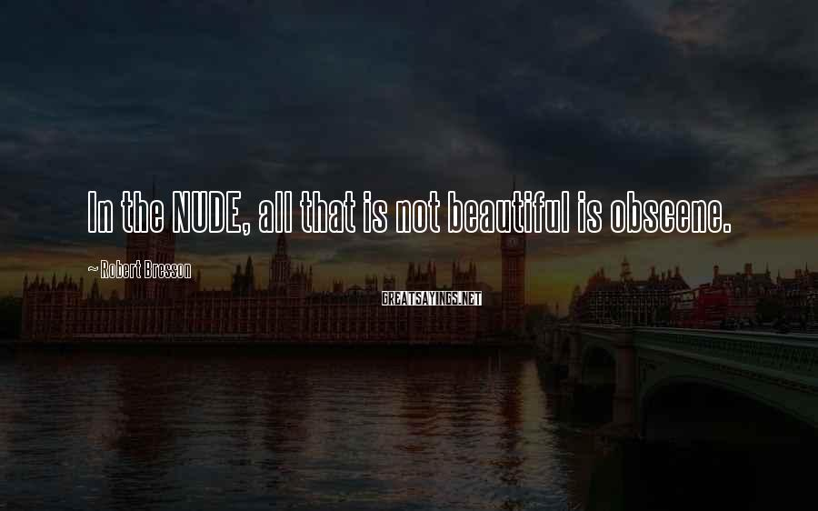 Robert Bresson Sayings: In the NUDE, all that is not beautiful is obscene.