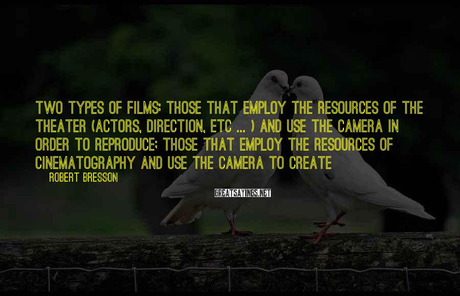 Robert Bresson Sayings: Two types of films: those that employ the resources of the theater (actors, direction, etc