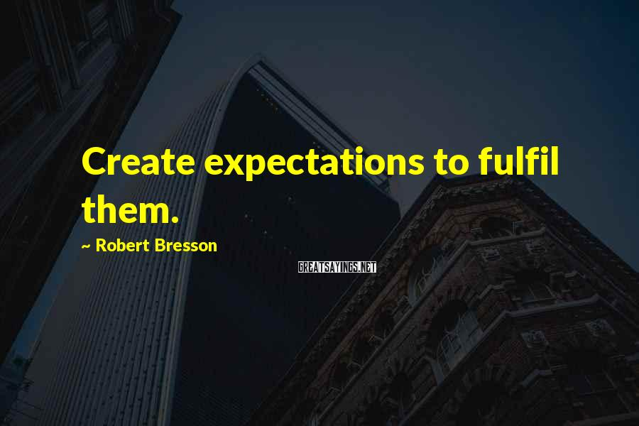 Robert Bresson Sayings: Create expectations to fulfil them.