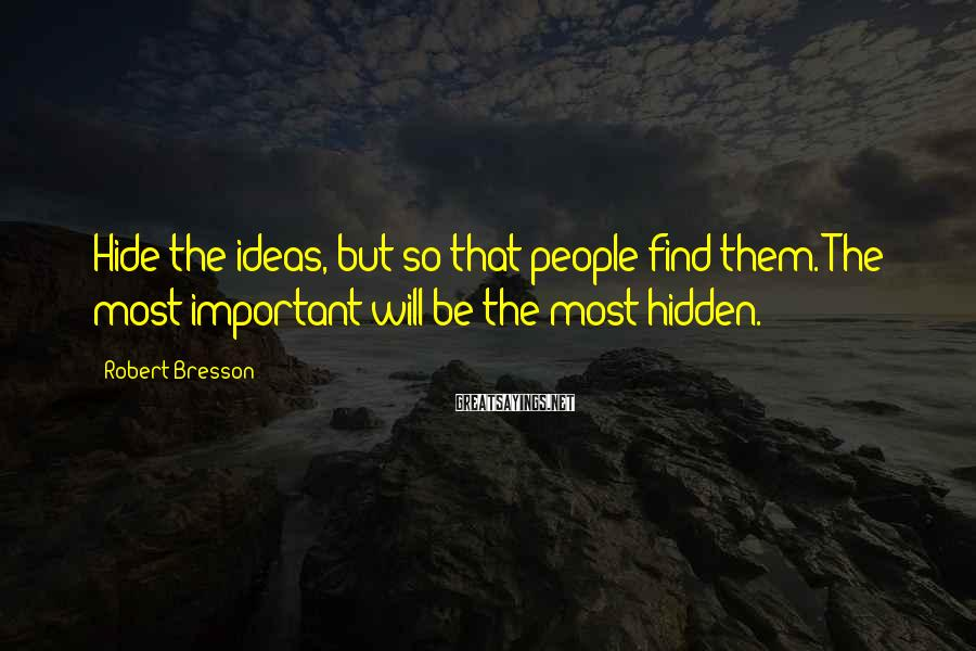 Robert Bresson Sayings: Hide the ideas, but so that people find them. The most important will be the