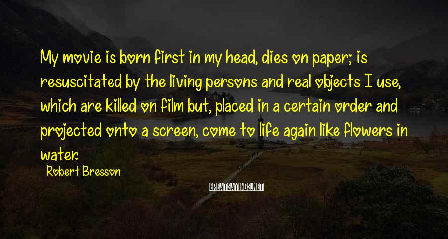 Robert Bresson Sayings: My movie is born first in my head, dies on paper; is resuscitated by the