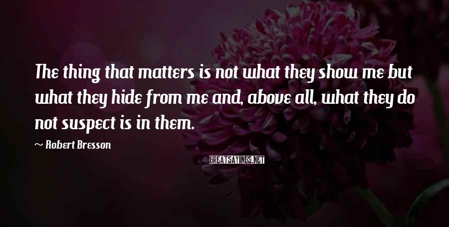 Robert Bresson Sayings: The thing that matters is not what they show me but what they hide from