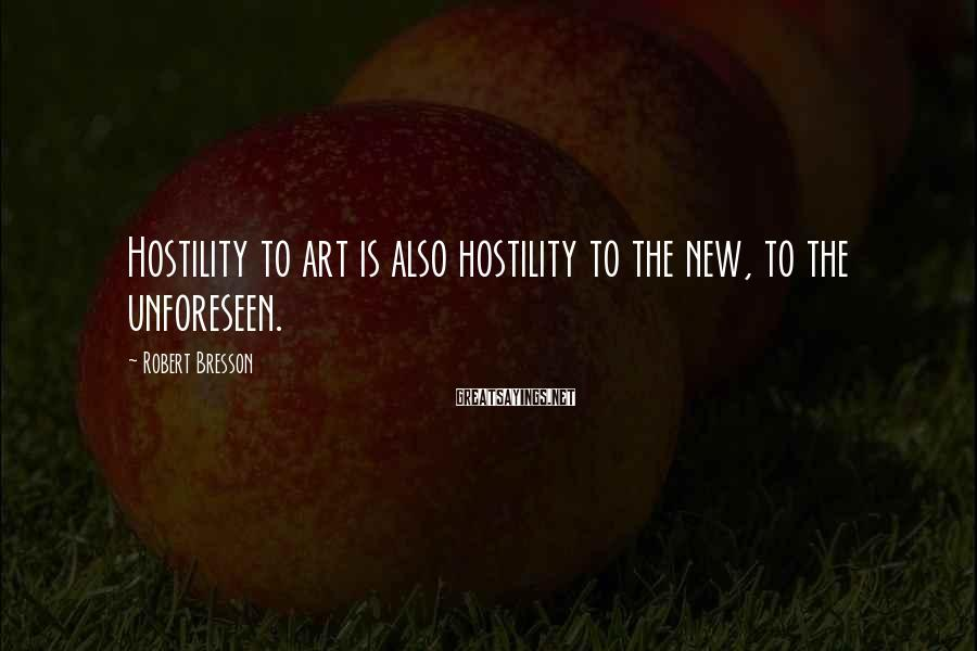 Robert Bresson Sayings: Hostility to art is also hostility to the new, to the unforeseen.