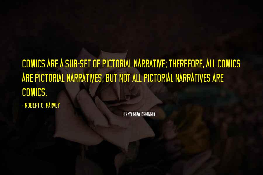 Robert C. Harvey Sayings: Comics are a sub-set of pictorial narrative; therefore, all comics are pictorial narratives, but not