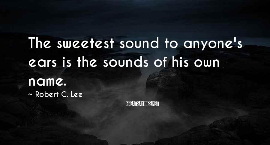 Robert C. Lee Sayings: The sweetest sound to anyone's ears is the sounds of his own name.