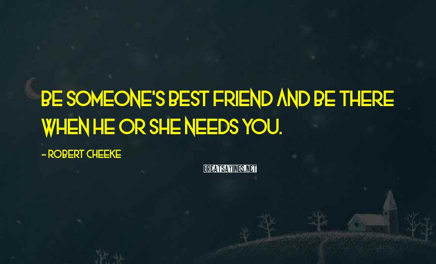 Robert Cheeke Sayings: Be someone's best friend and be there when he or she needs you.