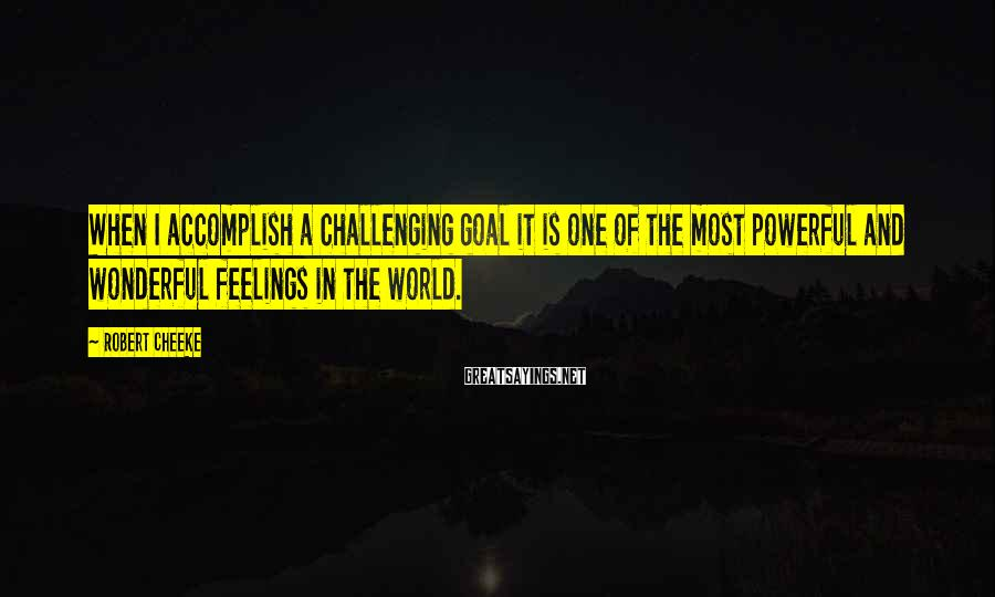 Robert Cheeke Sayings: When I accomplish a challenging goal it is one of the most powerful and wonderful