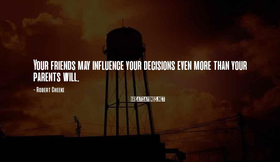 Robert Cheeke Sayings: Your friends may influence your decisions even more than your parents will.