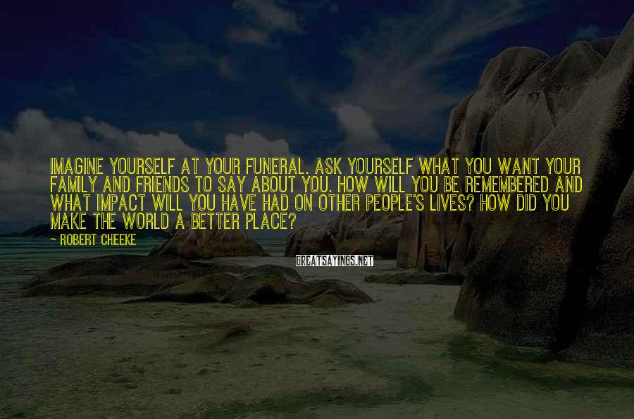 Robert Cheeke Sayings: Imagine yourself at your funeral. Ask yourself what you want your family and friends to