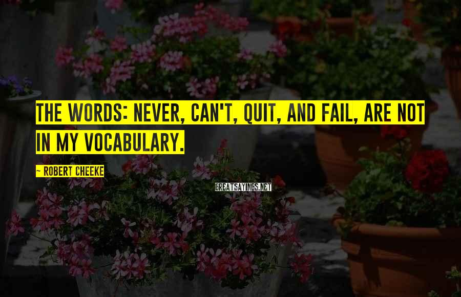Robert Cheeke Sayings: The words: never, can't, quit, and fail, are not in my vocabulary.