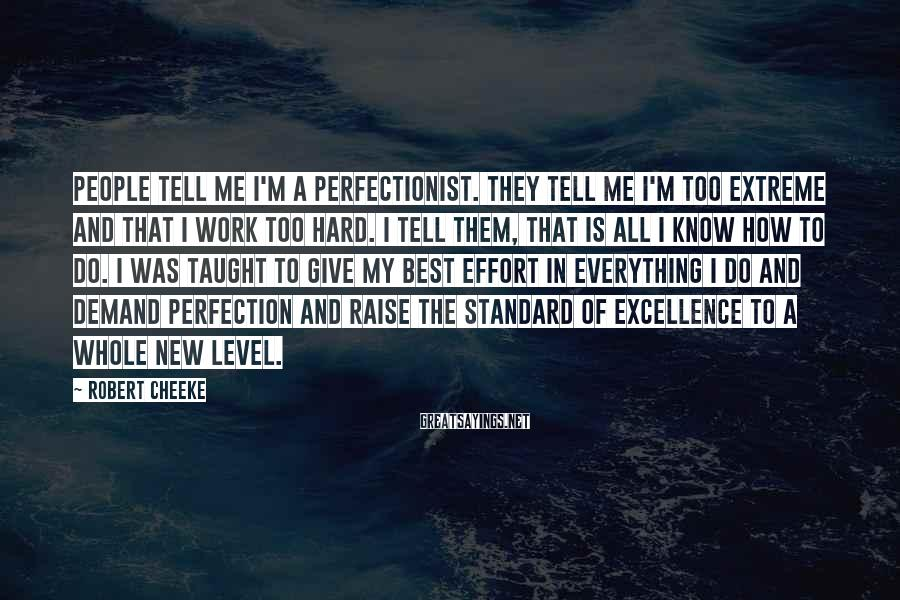 Robert Cheeke Sayings: People tell me I'm a perfectionist. They tell me I'm too extreme and that I