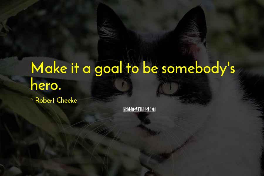 Robert Cheeke Sayings: Make it a goal to be somebody's hero.