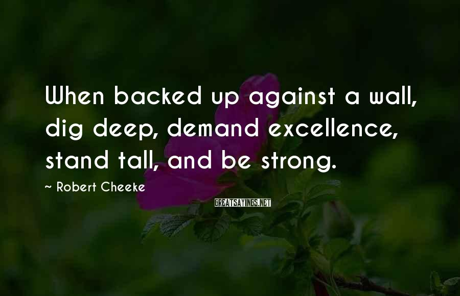 Robert Cheeke Sayings: When backed up against a wall, dig deep, demand excellence, stand tall, and be strong.