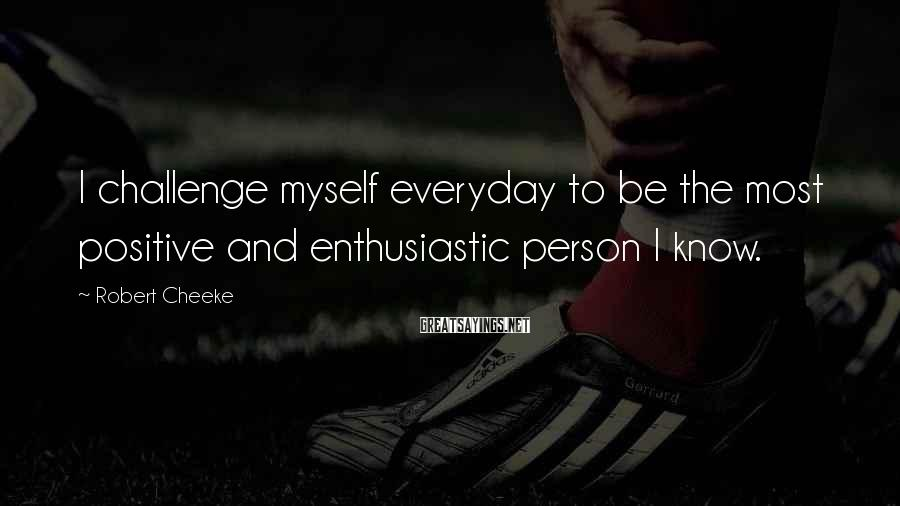 Robert Cheeke Sayings: I challenge myself everyday to be the most positive and enthusiastic person I know.