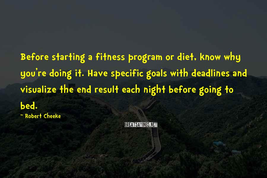 Robert Cheeke Sayings: Before starting a fitness program or diet, know why you're doing it. Have specific goals