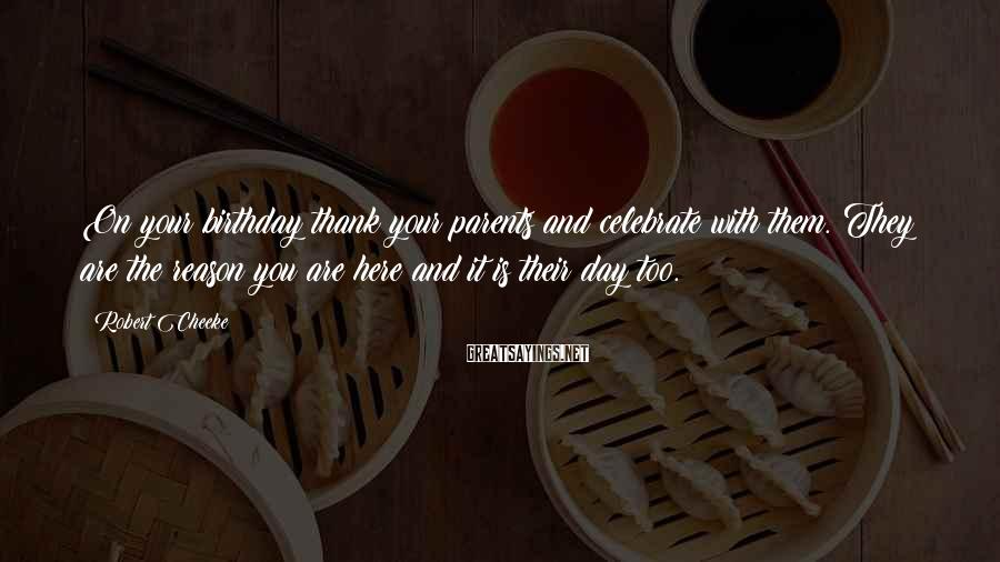 Robert Cheeke Sayings: On your birthday thank your parents and celebrate with them. They are the reason you