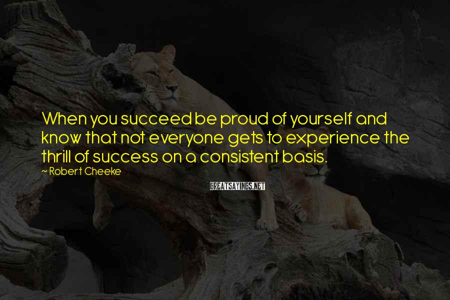 Robert Cheeke Sayings: When you succeed be proud of yourself and know that not everyone gets to experience