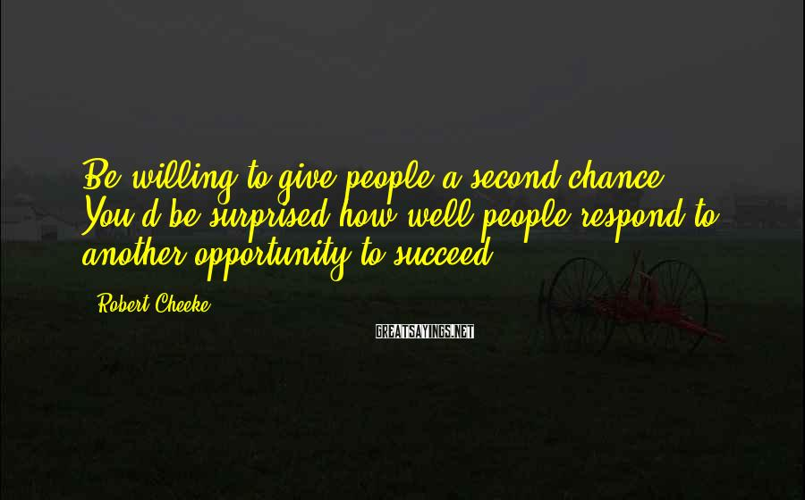 Robert Cheeke Sayings: Be willing to give people a second chance. You'd be surprised how well people respond