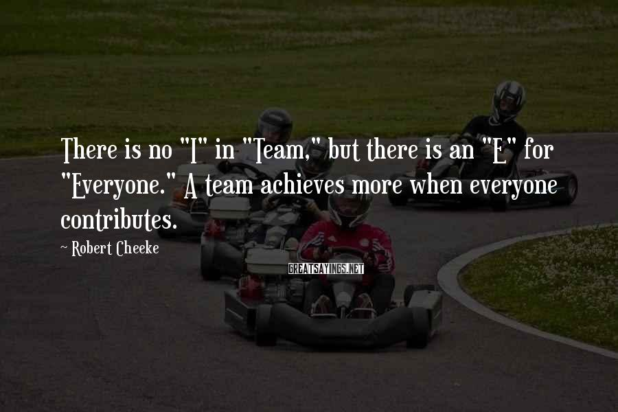 "Robert Cheeke Sayings: There is no ""I"" in ""Team,"" but there is an ""E"" for ""Everyone."" A team"