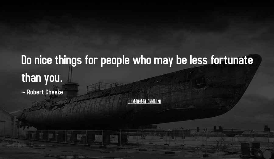 Robert Cheeke Sayings: Do nice things for people who may be less fortunate than you.