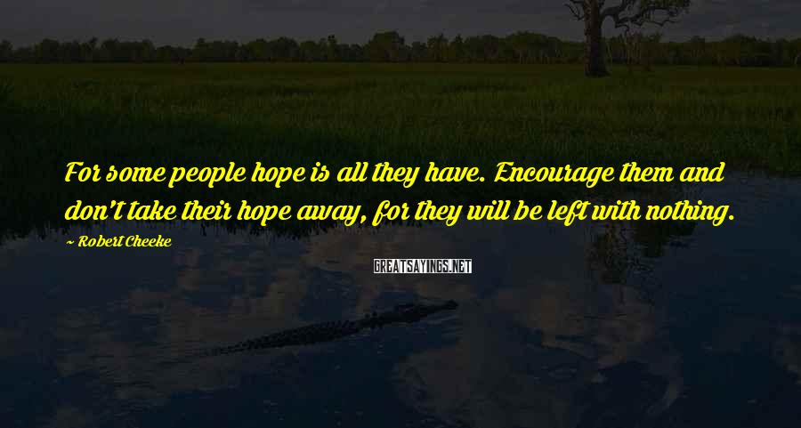 Robert Cheeke Sayings: For some people hope is all they have. Encourage them and don't take their hope