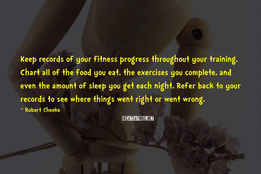 Robert Cheeke Sayings: Keep records of your fitness progress throughout your training. Chart all of the food you