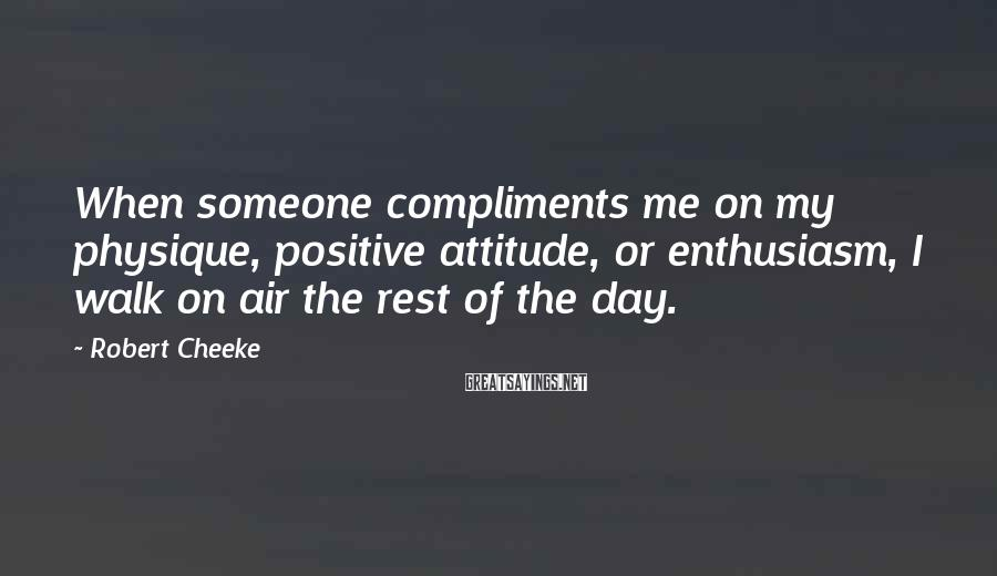 Robert Cheeke Sayings: When someone compliments me on my physique, positive attitude, or enthusiasm, I walk on air